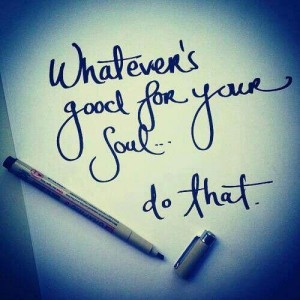 Do what is good for your soul.